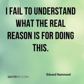 Edward Hammond - I fail to understand what the real reason is for doing this.