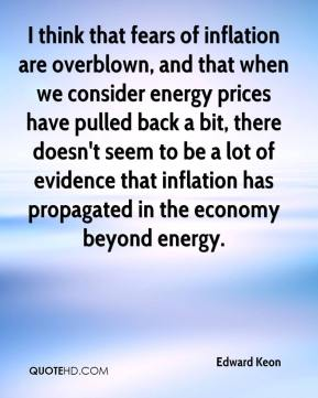 Edward Keon - I think that fears of inflation are overblown, and that when we consider energy prices have pulled back a bit, there doesn't seem to be a lot of evidence that inflation has propagated in the economy beyond energy.