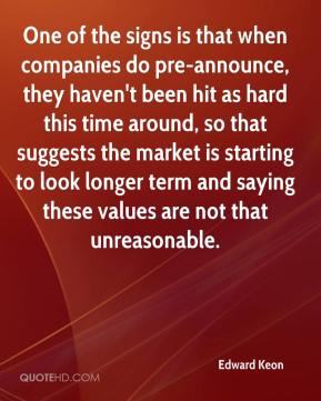 Edward Keon - One of the signs is that when companies do pre-announce, they haven't been hit as hard this time around, so that suggests the market is starting to look longer term and saying these values are not that unreasonable.