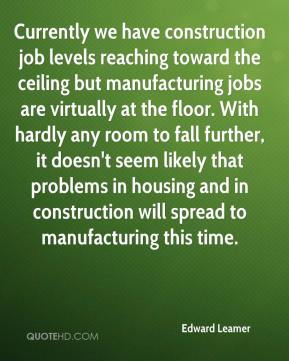 Edward Leamer - Currently we have construction job levels reaching toward the ceiling but manufacturing jobs are virtually at the floor. With hardly any room to fall further, it doesn't seem likely that problems in housing and in construction will spread to manufacturing this time.