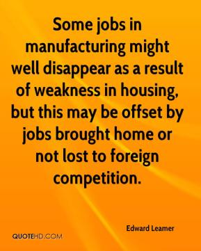 Edward Leamer - Some jobs in manufacturing might well disappear as a result of weakness in housing, but this may be offset by jobs brought home or not lost to foreign competition.