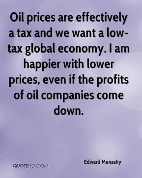 Edward Menashy - Oil prices are effectively a tax and we want a low-tax global economy. I am happier with lower prices, even if the profits of oil companies come down.