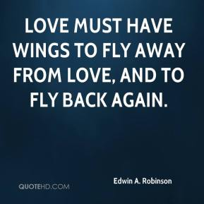 Love must have wings to fly away from love, and to fly back again.