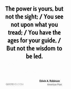 The power is yours, but not the sight; / You see not upon what you tread; / You have the ages for your guide, / But not the wisdom to be led.
