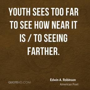Youth sees too far to see how near it is / To seeing farther.