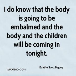 I do know that the body is going to be embalmed and the body and the children will be coming in tonight.