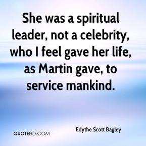 She was a spiritual leader, not a celebrity, who I feel gave her life, as Martin gave, to service mankind.