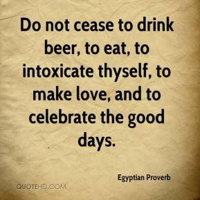 Egyptian Proverb - Do not cease to drink beer, to eat, to intoxicate thyself, to make love, and to celebrate the good days.
