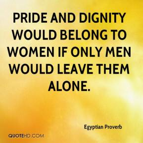 Pride and dignity would belong to women if only men would leave them alone.