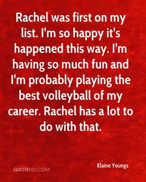 Elaine Youngs - Rachel was first on my list. I'm so happy it's happened this way. I'm having so much fun and I'm probably playing the best volleyball of my career. Rachel has a lot to do with that.