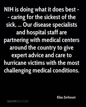 NIH is doing what it does best -- caring for the sickest of the sick, ... Our disease specialists and hospital staff are partnering with medical centers around the country to give expert advice and care to hurricane victims with the most challenging medical conditions.
