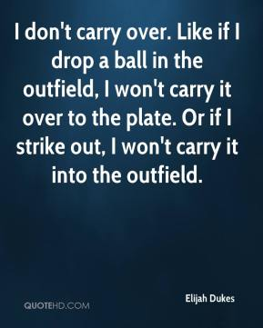 I don't carry over. Like if I drop a ball in the outfield, I won't carry it over to the plate. Or if I strike out, I won't carry it into the outfield.