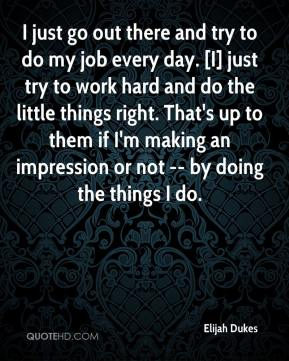 I just go out there and try to do my job every day. [I] just try to work hard and do the little things right. That's up to them if I'm making an impression or not -- by doing the things I do.