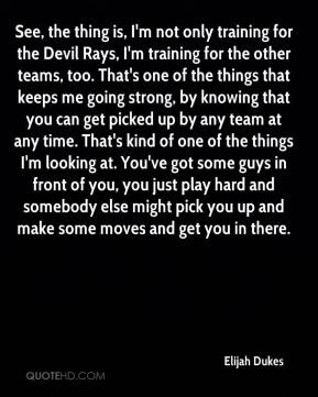 Elijah Dukes - See, the thing is, I'm not only training for the Devil Rays, I'm training for the other teams, too. That's one of the things that keeps me going strong, by knowing that you can get picked up by any team at any time. That's kind of one of the things I'm looking at. You've got some guys in front of you, you just play hard and somebody else might pick you up and make some moves and get you in there.