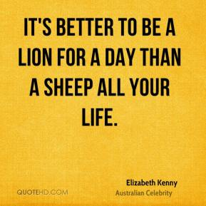 It's better to be a lion for a day than a sheep all your life.