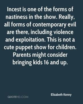 Elizabeth Kenny - Incest is one of the forms of nastiness in the show. Really, all forms of contemporary evil are there, including violence and exploitation. This is not a cute puppet show for children. Parents might consider bringing kids 16 and up.
