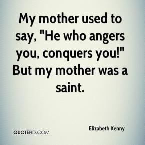 """Elizabeth Kenny - My mother used to say, """"He who angers you, conquers you!"""" But my mother was a saint."""