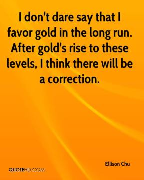 Ellison Chu - I don't dare say that I favor gold in the long run. After gold's rise to these levels, I think there will be a correction.