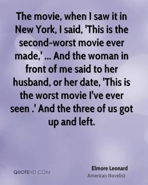 The movie, when I saw it in New York, I said, 'This is the second-worst movie ever made,' ... And the woman in front of me said to her husband, or her date, 'This is the worst movie I've ever seen .' And the three of us got up and left.