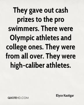 Elyce Kastigar - They gave out cash prizes to the pro swimmers. There were Olympic athletes and college ones. They were from all over. They were high-caliber athletes.