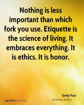 Emily Post - Nothing is less important than which fork you use. Etiquette is the science of living. It embraces everything. It is ethics. It is honor.