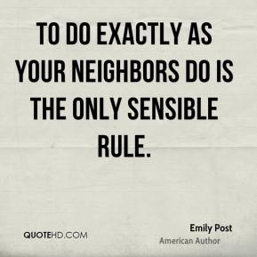 Emily Post - To do exactly as your neighbors do is the only sensible rule.