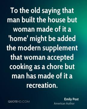 Emily Post - To the old saying that man built the house but woman made of it a 'home' might be added the modern supplement that woman accepted cooking as a chore but man has made of it a recreation.