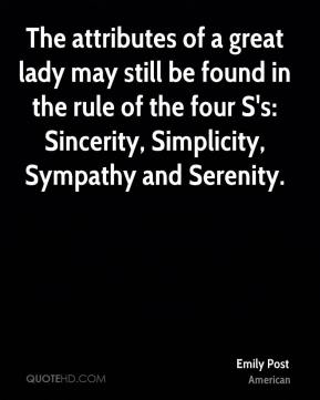 Emily Post - The attributes of a great lady may still be found in the rule of the four S's: Sincerity, Simplicity, Sympathy and Serenity.