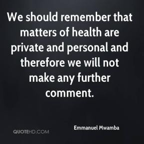 Emmanuel Mwamba - We should remember that matters of health are private and personal and therefore we will not make any further comment.