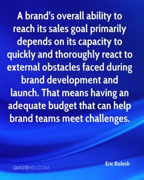 Eric Bolesh - A brand's overall ability to reach its sales goal primarily depends on its capacity to quickly and thoroughly react to external obstacles faced during brand development and launch. That means having an adequate budget that can help brand teams meet challenges.