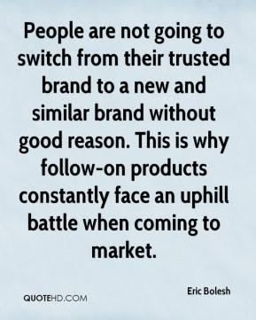 Eric Bolesh - People are not going to switch from their trusted brand to a new and similar brand without good reason. This is why follow-on products constantly face an uphill battle when coming to market.