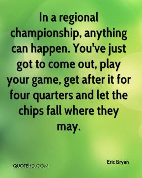 Eric Bryan - In a regional championship, anything can happen. You've just got to come out, play your game, get after it for four quarters and let the chips fall where they may.