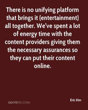 Eric Kim - There is no unifying platform that brings it (entertainment) all together. We've spent a lot of energy time with the content providers giving them the necessary assurances so they can put their content online.