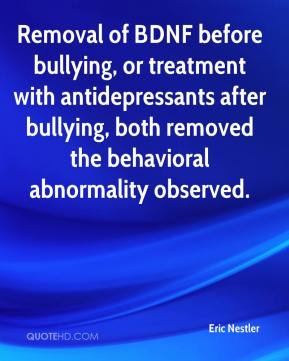 Removal of BDNF before bullying, or treatment with antidepressants after bullying, both removed the behavioral abnormality observed.