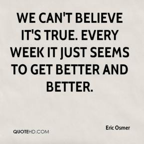 Eric Osmer - We can't believe it's true. Every week it just seems to get better and better.