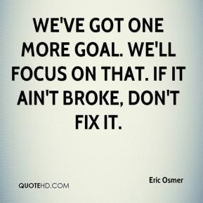 Eric Osmer - We've got one more goal. We'll focus on that. If it ain't broke, don't fix it.