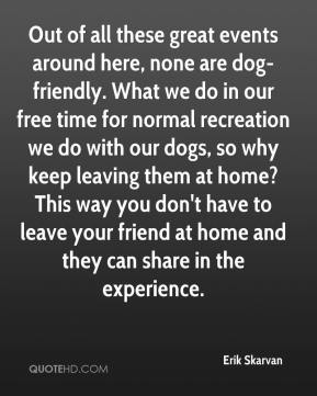 Erik Skarvan - Out of all these great events around here, none are dog-friendly. What we do in our free time for normal recreation we do with our dogs, so why keep leaving them at home? This way you don't have to leave your friend at home and they can share in the experience.