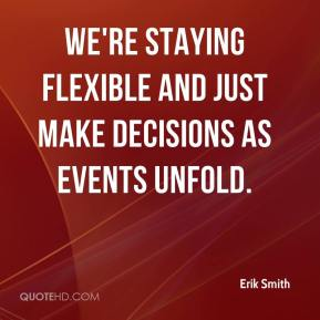 Erik Smith - We're staying flexible and just make decisions as events unfold.