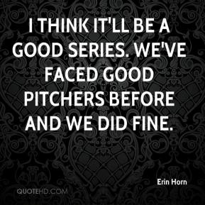 Erin Horn - I think it'll be a good series. We've faced good pitchers before and we did fine.