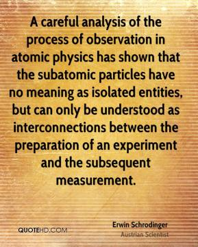 Erwin Schrodinger - A careful analysis of the process of observation in atomic physics has shown that the subatomic particles have no meaning as isolated entities, but can only be understood as interconnections between the preparation of an experiment and the subsequent measurement.