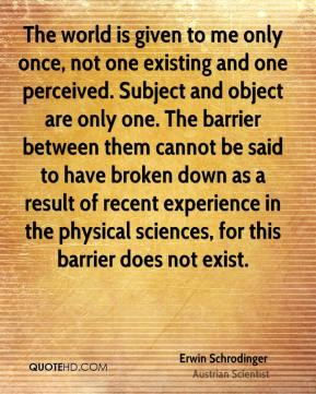 The world is given to me only once, not one existing and one perceived. Subject and object are only one. The barrier between them cannot be said to have broken down as a result of recent experience in the physical sciences, for this barrier does not exist.