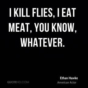 I kill flies, I eat meat, you know, whatever.