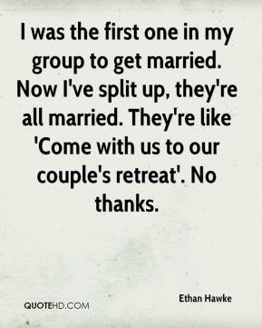 Ethan Hawke - I was the first one in my group to get married. Now I've split up, they're all married. They're like 'Come with us to our couple's retreat'. No thanks.
