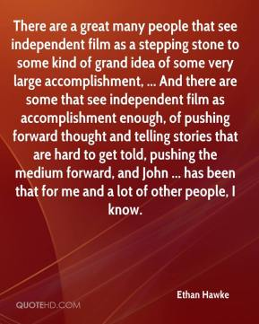 Ethan Hawke - There are a great many people that see independent film as a stepping stone to some kind of grand idea of some very large accomplishment, ... And there are some that see independent film as accomplishment enough, of pushing forward thought and telling stories that are hard to get told, pushing the medium forward, and John ... has been that for me and a lot of other people, I know.