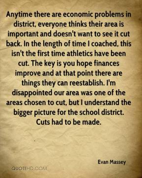 Evan Massey - Anytime there are economic problems in district, everyone thinks their area is important and doesn't want to see it cut back. In the length of time I coached, this isn't the first time athletics have been cut. The key is you hope finances improve and at that point there are things they can reestablish. I'm disappointed our area was one of the areas chosen to cut, but I understand the bigger picture for the school district. Cuts had to be made.