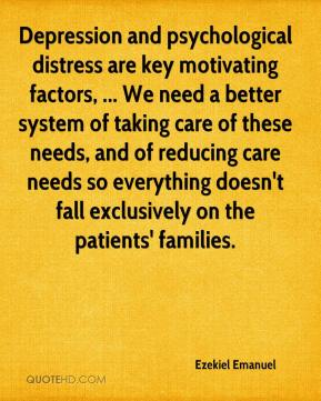 Ezekiel Emanuel - Depression and psychological distress are key motivating factors, ... We need a better system of taking care of these needs, and of reducing care needs so everything doesn't fall exclusively on the patients' families.