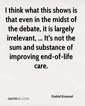 Ezekiel Emanuel - I think what this shows is that even in the midst of the debate, it is largely irrelevant, ... It's not the sum and substance of improving end-of-life care.