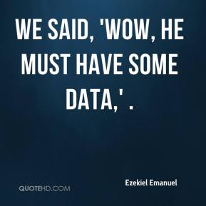 Ezekiel Emanuel - We said, 'Wow, he must have some data,' .