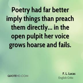 Poetry had far better imply things than preach them directly... in the open pulpit her voice grows hoarse and fails.