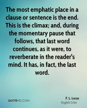 F. L. Lucas - The most emphatic place in a clause or sentence is the end. This is the climax; and, during the momentary pause that follows, that last word continues, as it were, to reverberate in the reader's mind. It has, in fact, the last word.